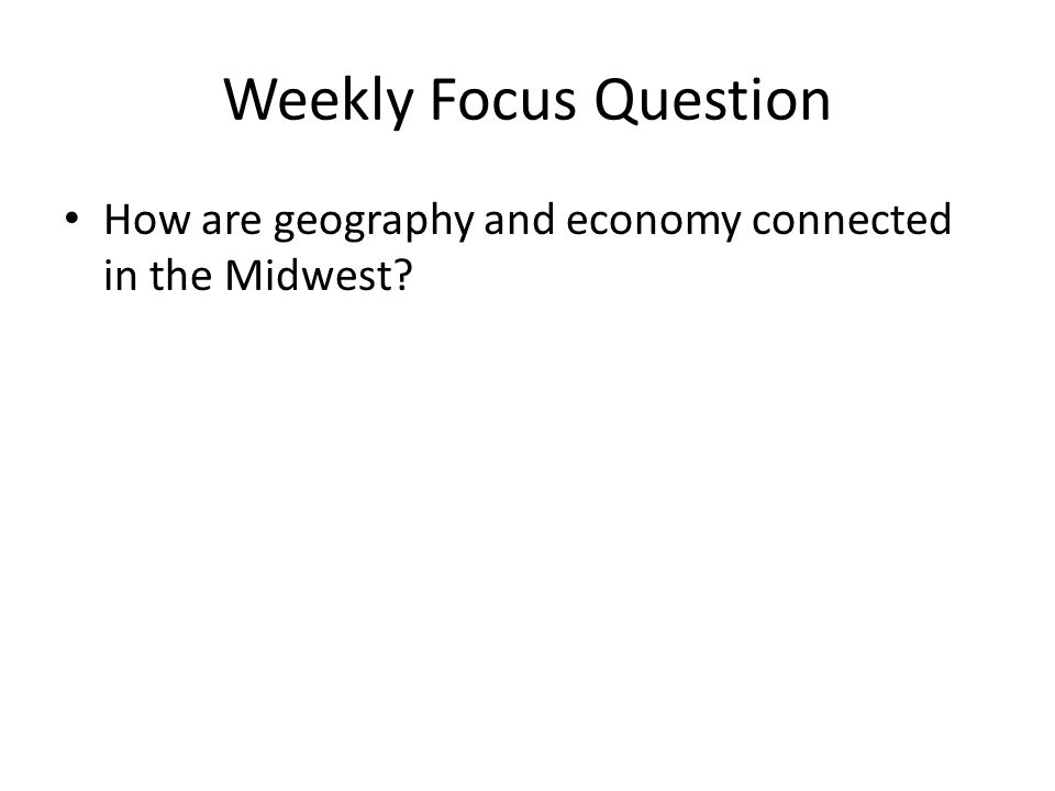 Weekly Focus Question How are geography and economy connected in the Midwest