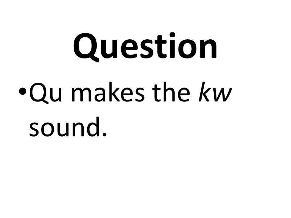 Question Qu makes the kw sound.