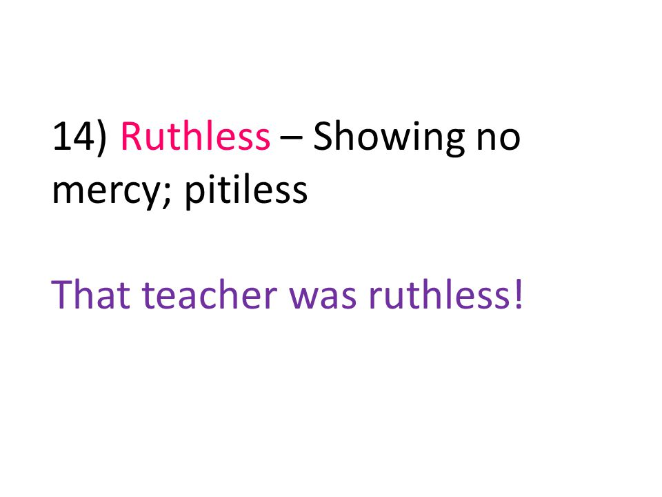 14) Ruthless – Showing no mercy; pitiless That teacher was ruthless!