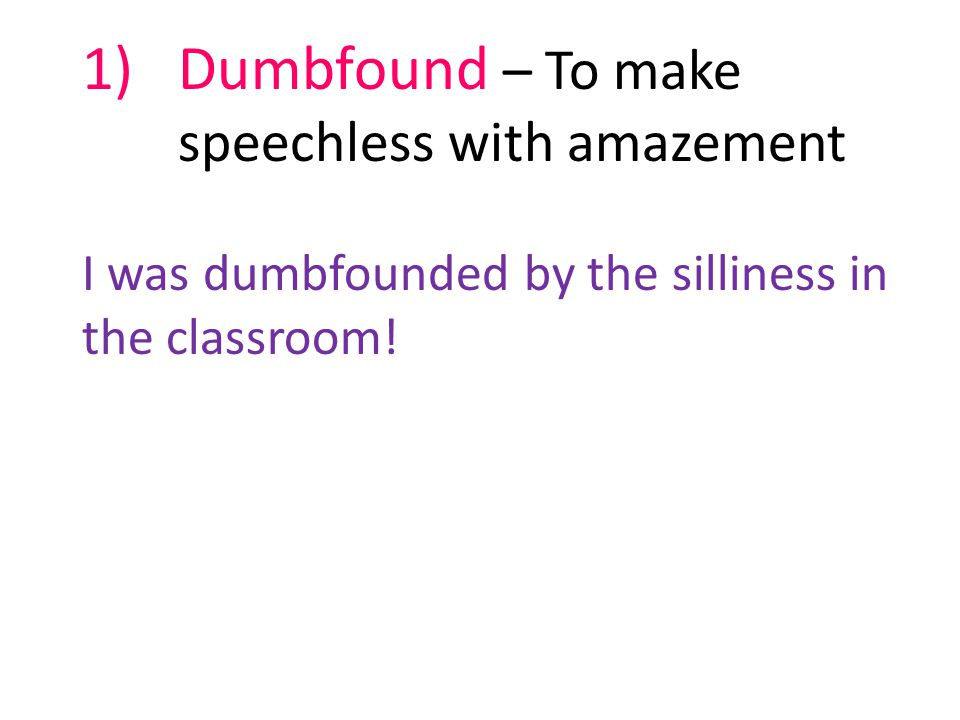1)Dumbfound – To make speechless with amazement I was dumbfounded by the silliness in the classroom!