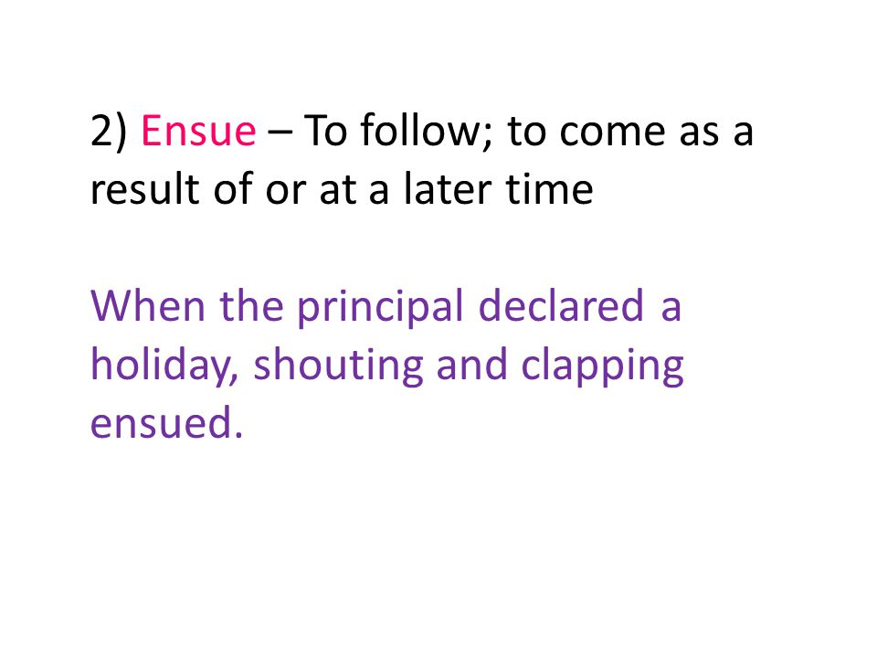 2) Ensue – To follow; to come as a result of or at a later time When the principal declared a holiday, shouting and clapping ensued.