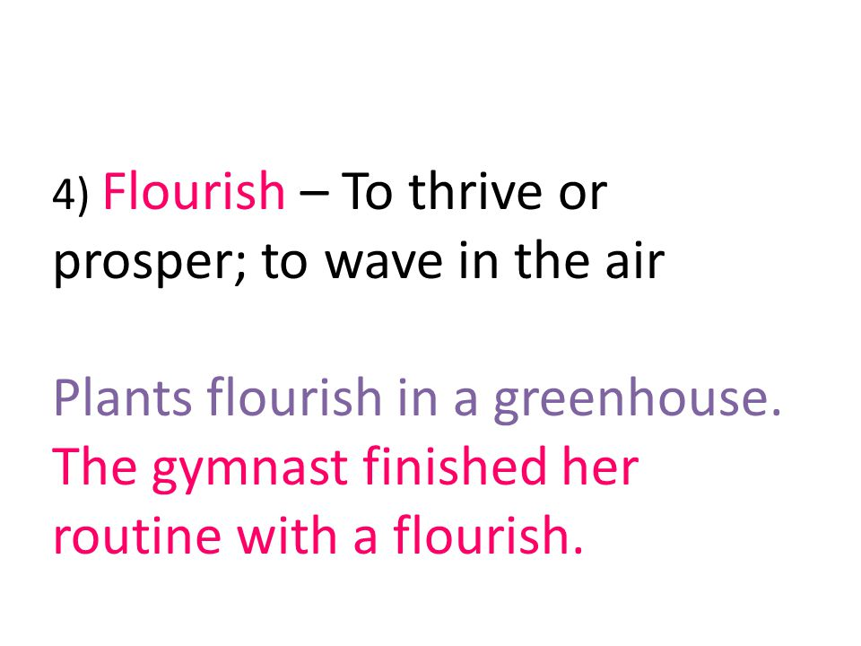 4) Flourish – To thrive or prosper; to wave in the air Plants flourish in a greenhouse.