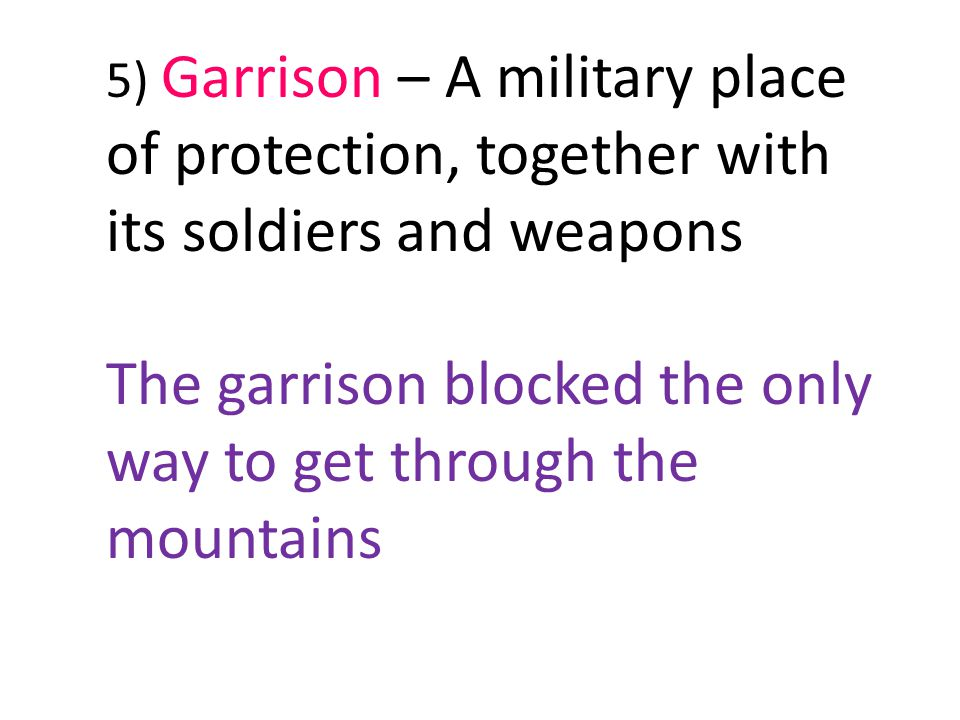 5) Garrison – A military place of protection, together with its soldiers and weapons The garrison blocked the only way to get through the mountains