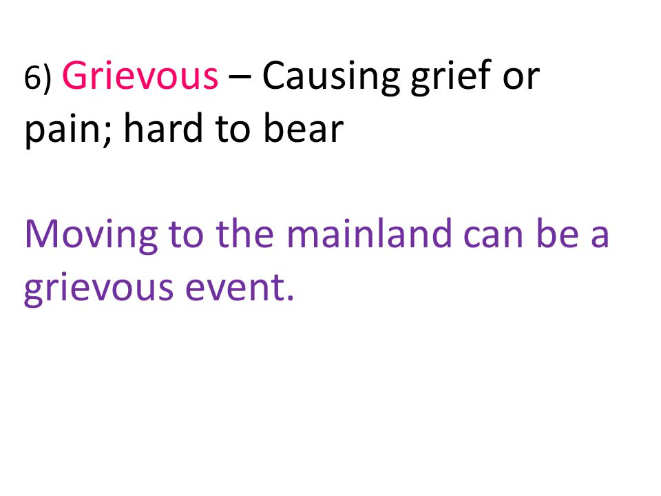 6) Grievous – Causing grief or pain; hard to bear Moving to the mainland can be a grievous event.