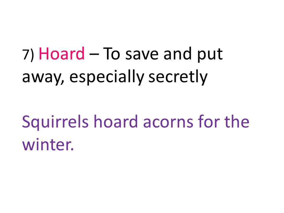 7) Hoard – To save and put away, especially secretly Squirrels hoard acorns for the winter.