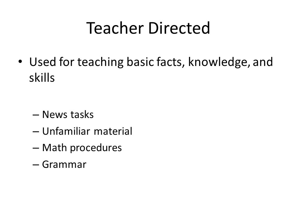 Teacher Directed Used for teaching basic facts, knowledge, and skills – News tasks – Unfamiliar material – Math procedures – Grammar