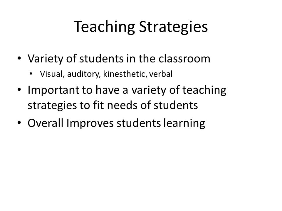 Teaching Strategies Variety of students in the classroom Visual, auditory, kinesthetic, verbal Important to have a variety of teaching strategies to f