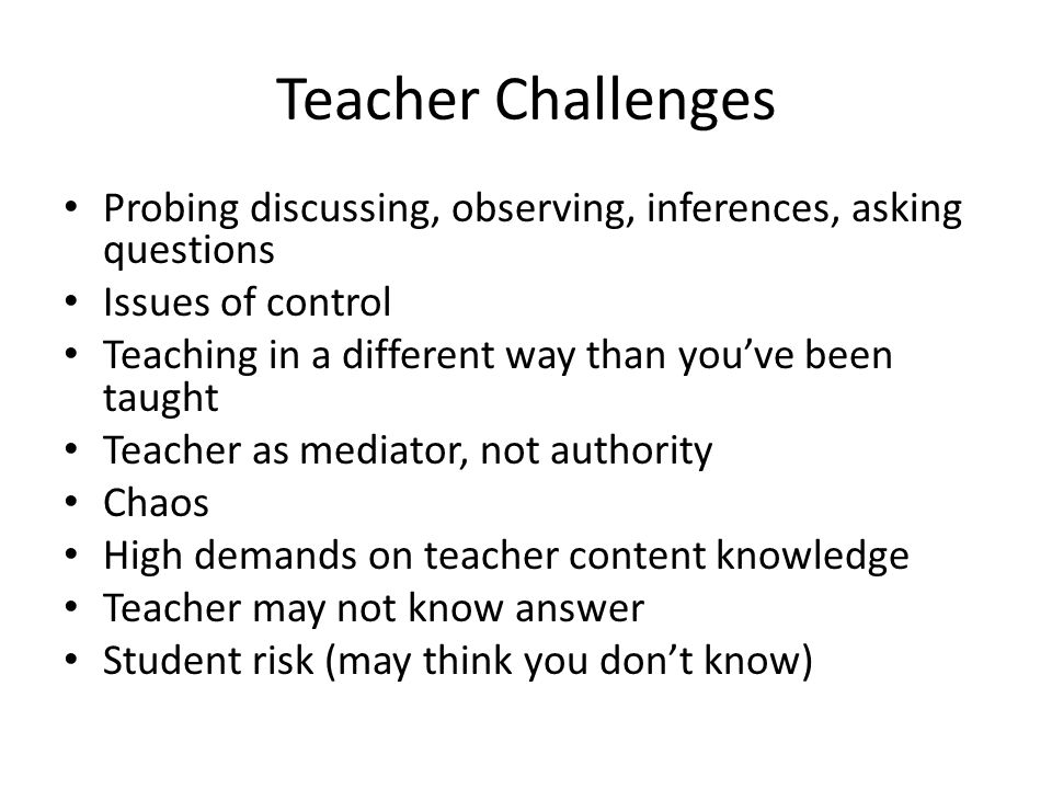Teacher Challenges Probing discussing, observing, inferences, asking questions Issues of control Teaching in a different way than you've been taught T