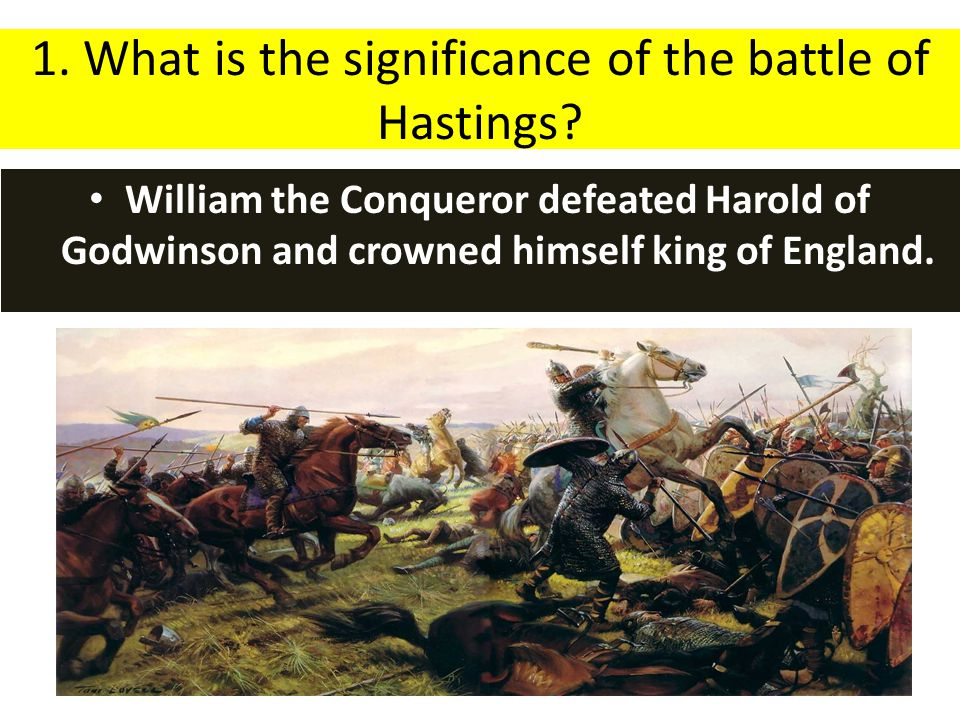 1. What is the significance of the battle of Hastings? William the Conqueror defeated Harold of Godwinson and crowned himself king of England.