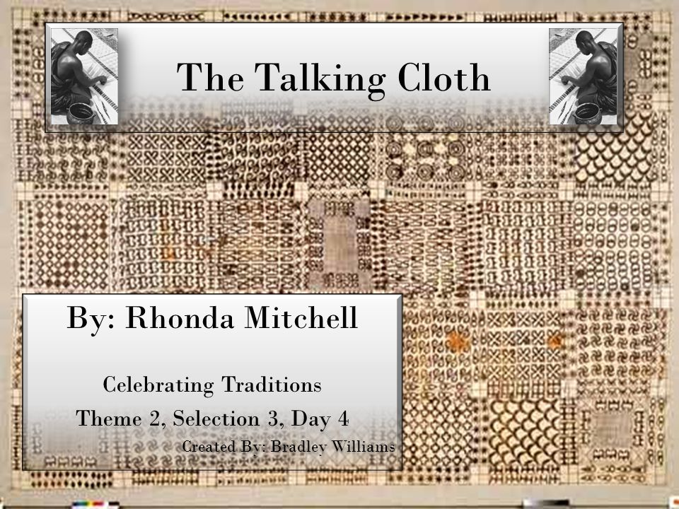 The Talking Cloth By: Rhonda Mitchell Celebrating Traditions Theme 2, Selection 3, Day 4 Created By: Bradley Williams By: Rhonda Mitchell Celebrating Traditions Theme 2, Selection 3, Day 4 Created By: Bradley Williams