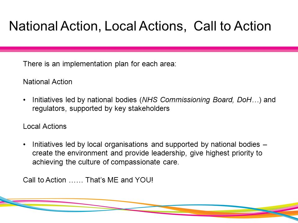 National Action, Local Actions, Call to Action There is an implementation plan for each area: National Action Initiatives led by national bodies (NHS Commissioning Board, DoH…) and regulators, supported by key stakeholders Local Actions Initiatives led by local organisations and supported by national bodies – create the environment and provide leadership, give highest priority to achieving the culture of compassionate care.