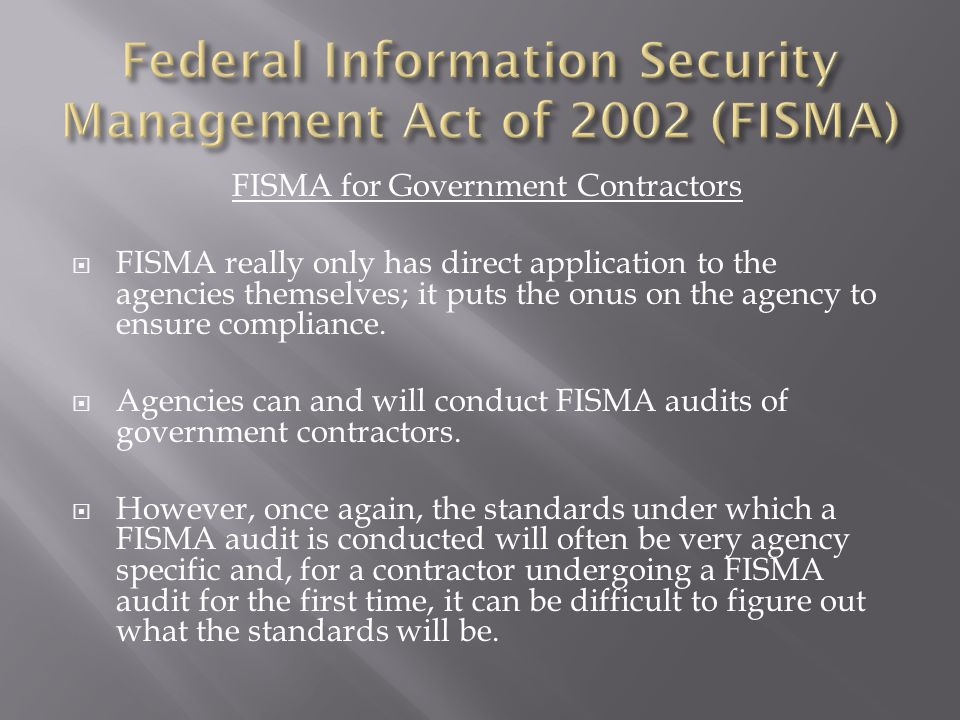 FISMA for Government Contractors  FISMA really only has direct application to the agencies themselves; it puts the onus on the agency to ensure compliance.