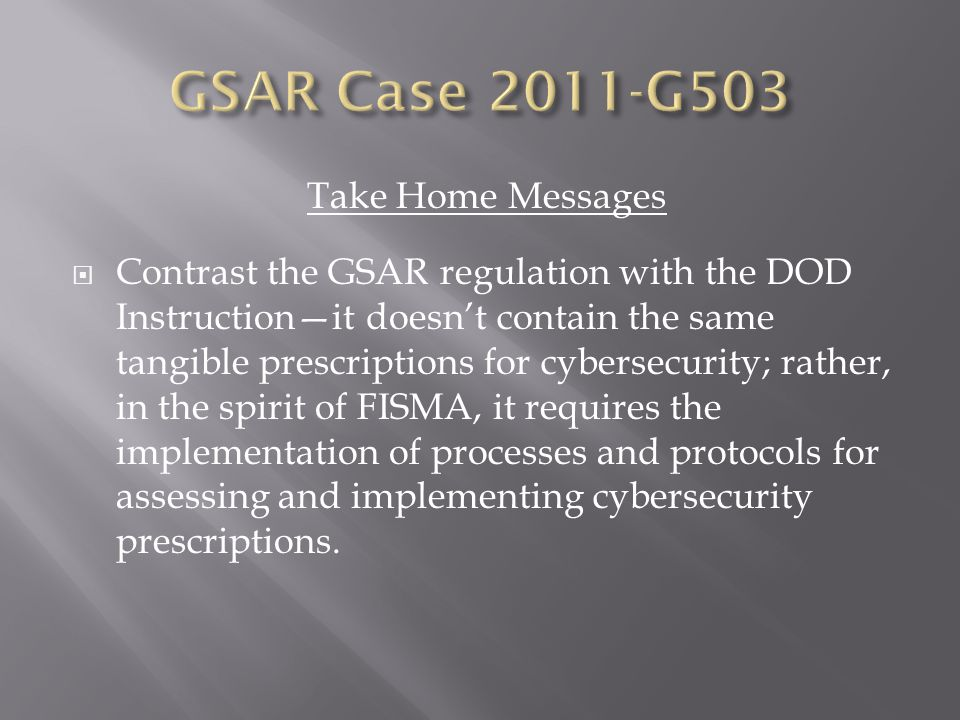 Take Home Messages  Contrast the GSAR regulation with the DOD Instruction—it doesn't contain the same tangible prescriptions for cybersecurity; rather, in the spirit of FISMA, it requires the implementation of processes and protocols for assessing and implementing cybersecurity prescriptions.