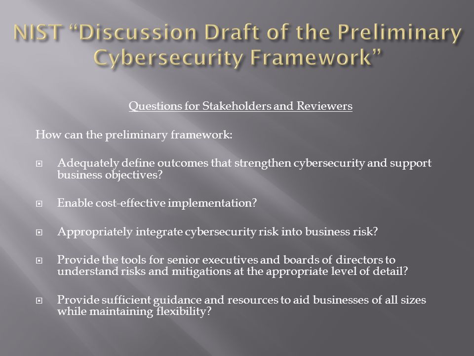 Questions for Stakeholders and Reviewers How can the preliminary framework:  Adequately define outcomes that strengthen cybersecurity and support business objectives.