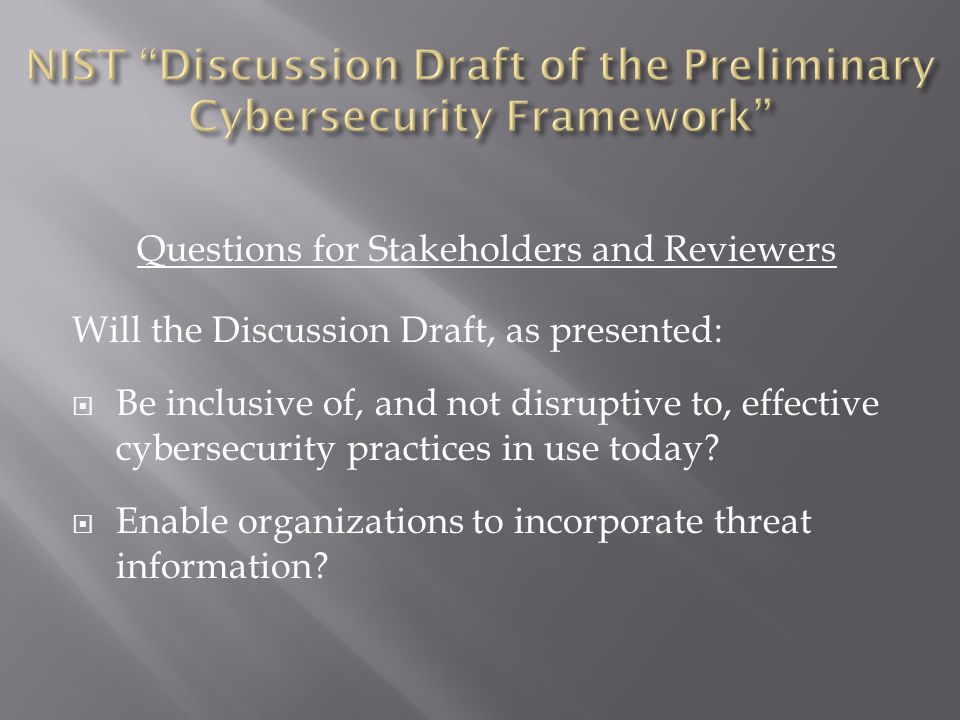 Questions for Stakeholders and Reviewers Will the Discussion Draft, as presented:  Be inclusive of, and not disruptive to, effective cybersecurity practices in use today.
