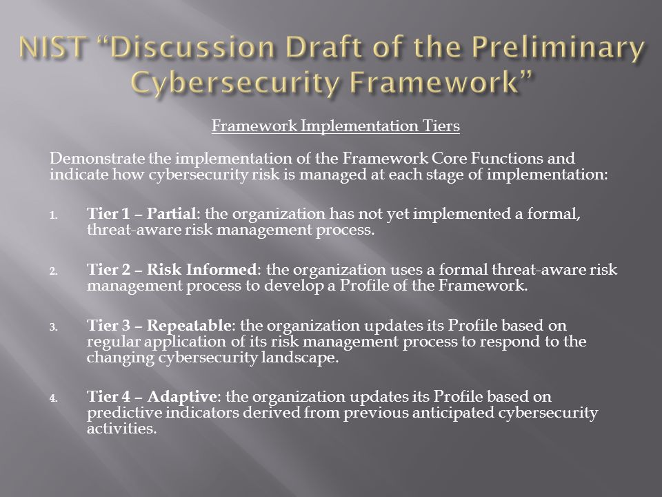 Framework Implementation Tiers Demonstrate the implementation of the Framework Core Functions and indicate how cybersecurity risk is managed at each stage of implementation: 1.
