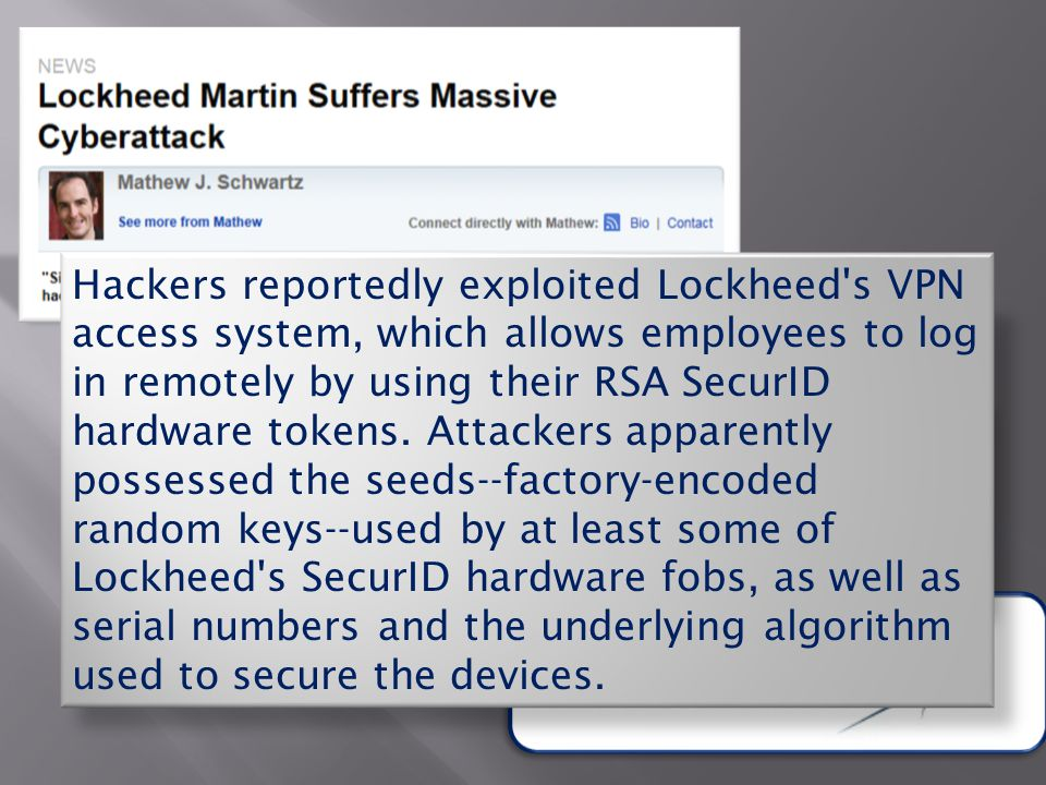 Hackers reportedly exploited Lockheed s VPN access system, which allows employees to log in remotely by using their RSA SecurID hardware tokens.
