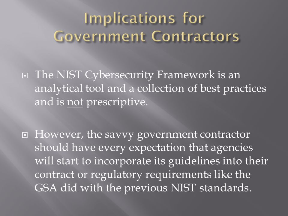  The NIST Cybersecurity Framework is an analytical tool and a collection of best practices and is not prescriptive.  However, the savvy government c