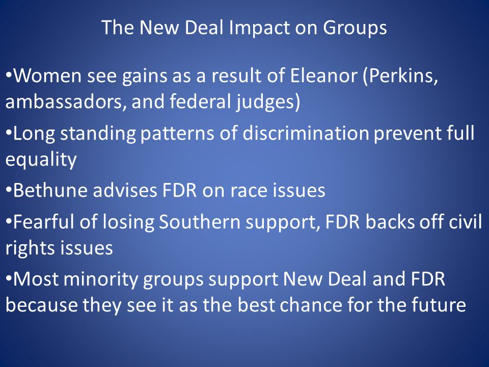 The New Deal Impact on Groups Women see gains as a result of Eleanor (Perkins, ambassadors, and federal judges) Long standing patterns of discrimination prevent full equality Bethune advises FDR on race issues Fearful of losing Southern support, FDR backs off civil rights issues Most minority groups support New Deal and FDR because they see it as the best chance for the future