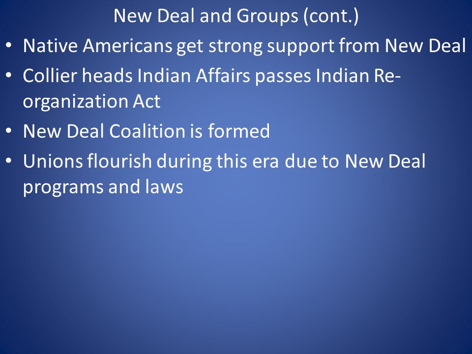 New Deal and Groups (cont.) Native Americans get strong support from New Deal Collier heads Indian Affairs passes Indian Re- organization Act New Deal Coalition is formed Unions flourish during this era due to New Deal programs and laws