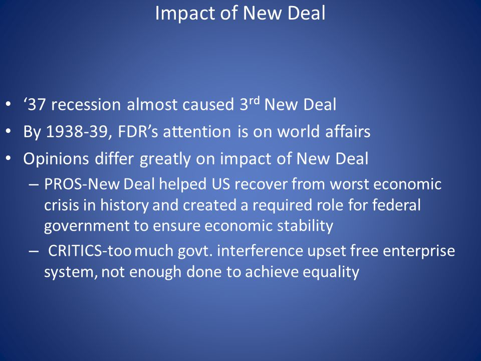 Impact of New Deal '37 recession almost caused 3 rd New Deal By 1938-39, FDR's attention is on world affairs Opinions differ greatly on impact of New Deal – PROS-New Deal helped US recover from worst economic crisis in history and created a required role for federal government to ensure economic stability – CRITICS-too much govt.