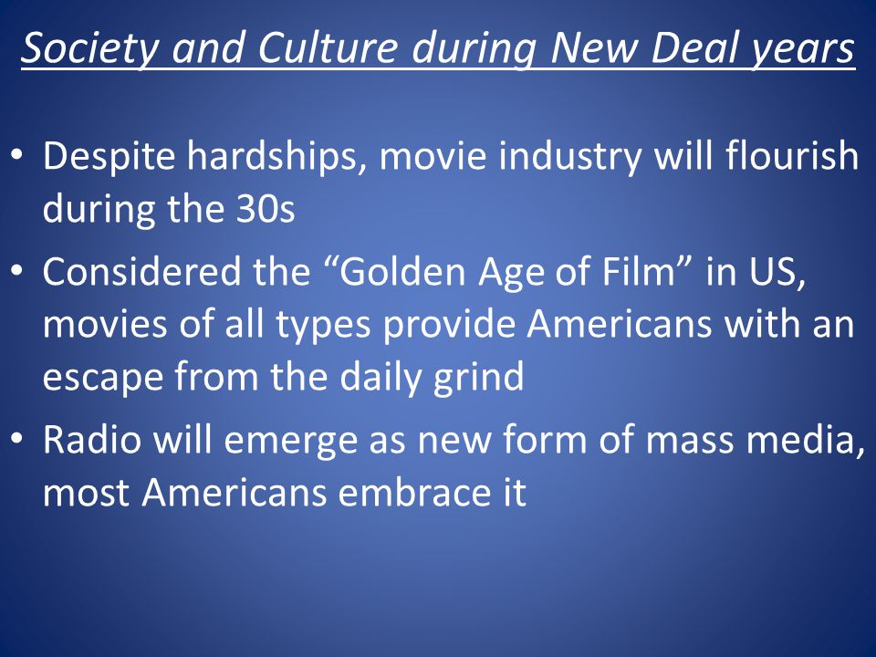 Society and Culture during New Deal years Despite hardships, movie industry will flourish during the 30s Considered the Golden Age of Film in US, movies of all types provide Americans with an escape from the daily grind Radio will emerge as new form of mass media, most Americans embrace it