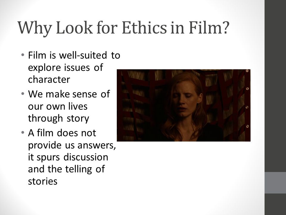 Why Look for Ethics in Film? Film is well-suited to explore issues of character We make sense of our own lives through story A film does not provide u