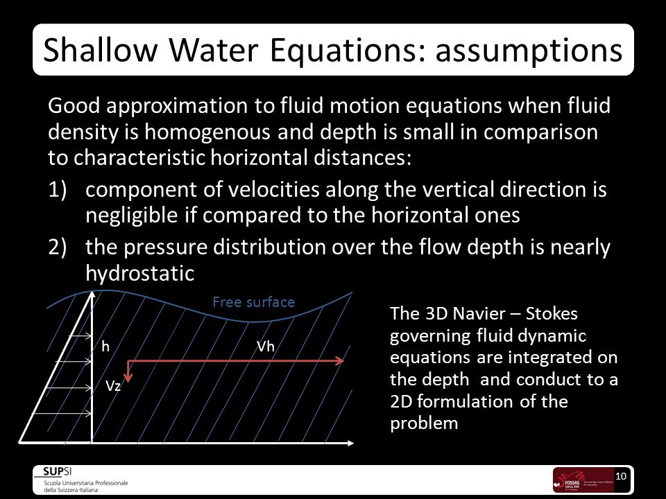 10 Good approximation to fluid motion equations when fluid density is homogenous and depth is small in comparison to characteristic horizontal distances: 1)component of velocities along the vertical direction is negligible if compared to the horizontal ones 2)the pressure distribution over the flow depth is nearly hydrostatic The 3D Navier – Stokes governing fluid dynamic equations are integrated on the depth and conduct to a 2D formulation of the problem Free surface hVh Vz Shallow Water Equations: assumptions
