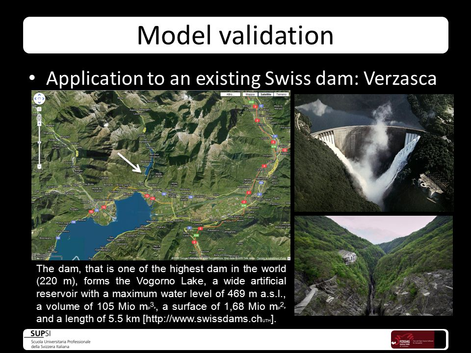 Model validation Application to an existing Swiss dam: Verzasca The dam, that is one of the highest dam in the world (220 m), forms the Vogorno Lake, a wide artificial reservoir with a maximum water level of 469 m a.s.l., a volume of 105 Mio m P 3 P, a surface of 1,68 Mio m P 2 P and a length of 5.5 km [http://www.swissdams.ch UTH ].