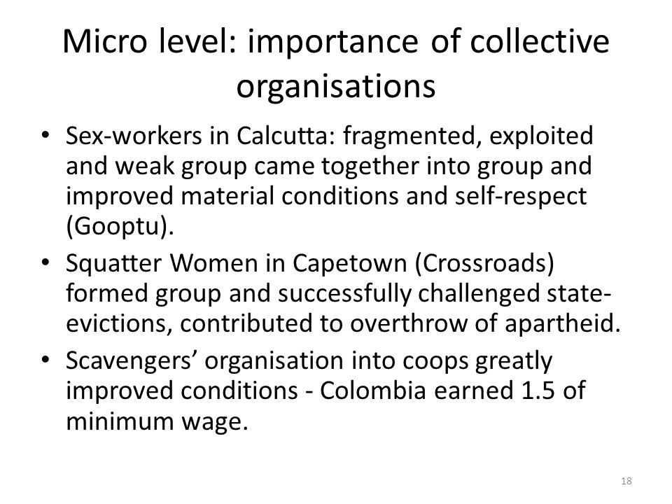 Micro level: importance of collective organisations Sex-workers in Calcutta: fragmented, exploited and weak group came together into group and improved material conditions and self-respect (Gooptu).