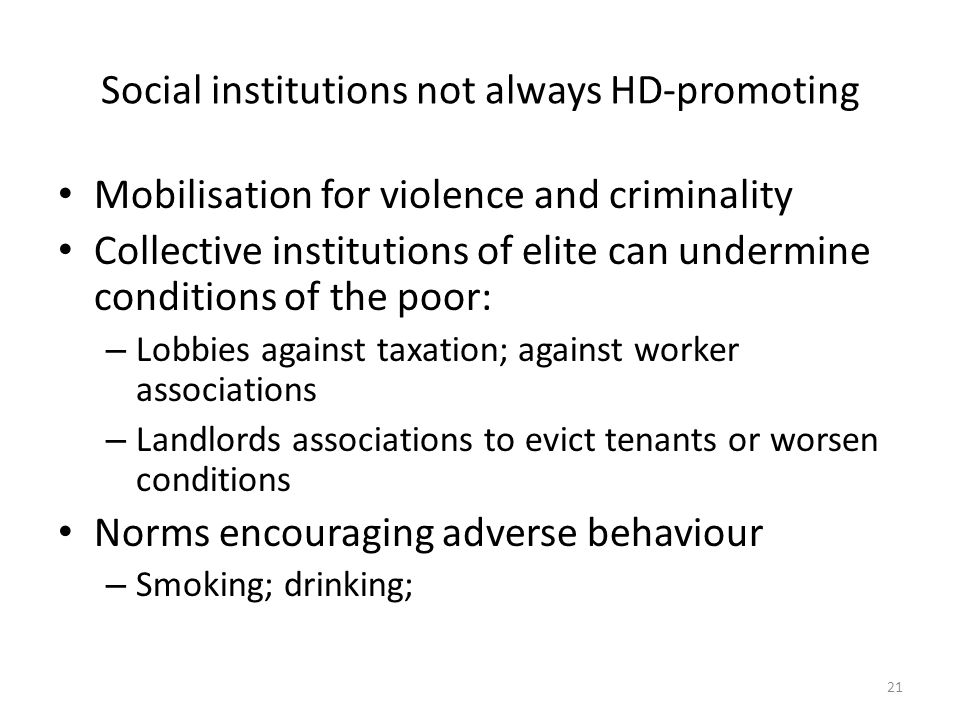 Social institutions not always HD-promoting Mobilisation for violence and criminality Collective institutions of elite can undermine conditions of the poor: – Lobbies against taxation; against worker associations – Landlords associations to evict tenants or worsen conditions Norms encouraging adverse behaviour – Smoking; drinking; 21