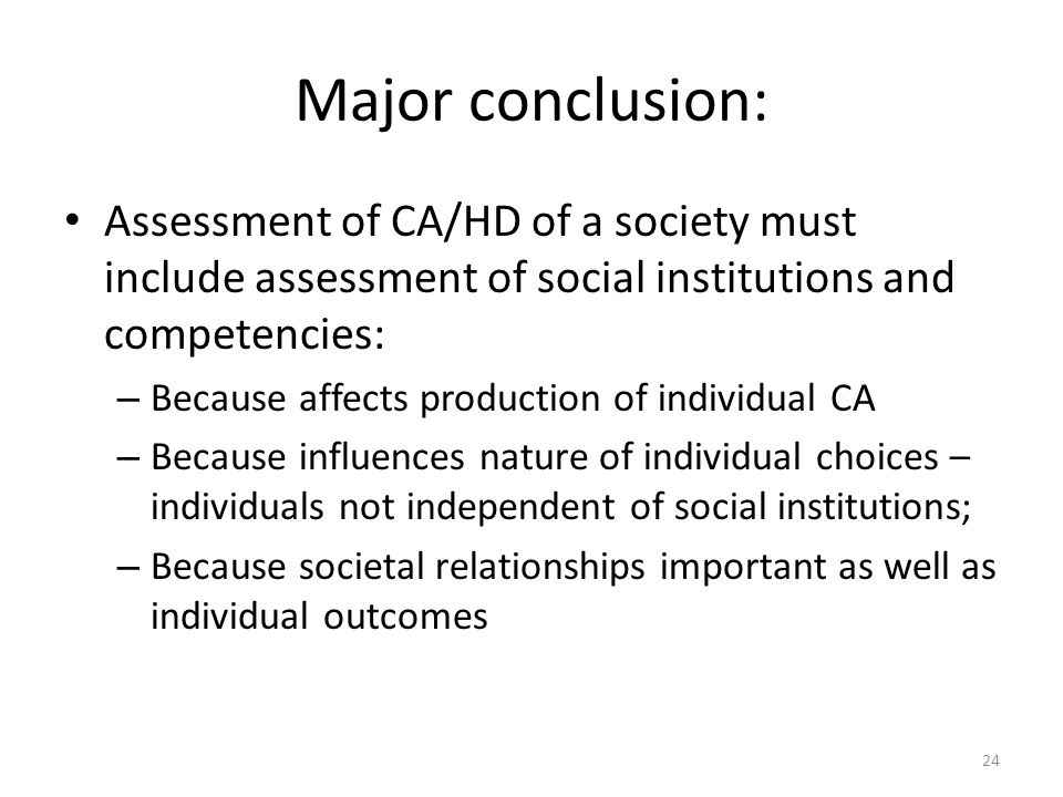 Major conclusion: Assessment of CA/HD of a society must include assessment of social institutions and competencies: – Because affects production of individual CA – Because influences nature of individual choices – individuals not independent of social institutions; – Because societal relationships important as well as individual outcomes 24
