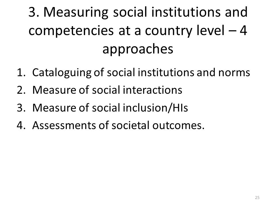 3. Measuring social institutions and competencies at a country level – 4 approaches 1.Cataloguing of social institutions and norms 2.Measure of social