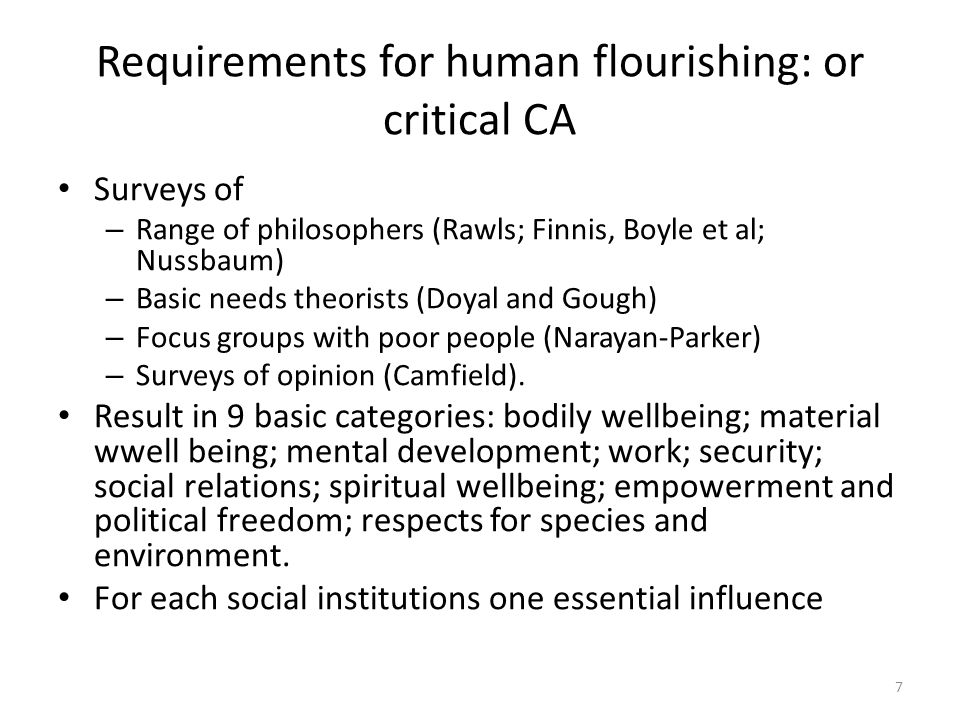 Requirements for human flourishing: or critical CA Surveys of – Range of philosophers (Rawls; Finnis, Boyle et al; Nussbaum) – Basic needs theorists (Doyal and Gough) – Focus groups with poor people (Narayan-Parker) – Surveys of opinion (Camfield).
