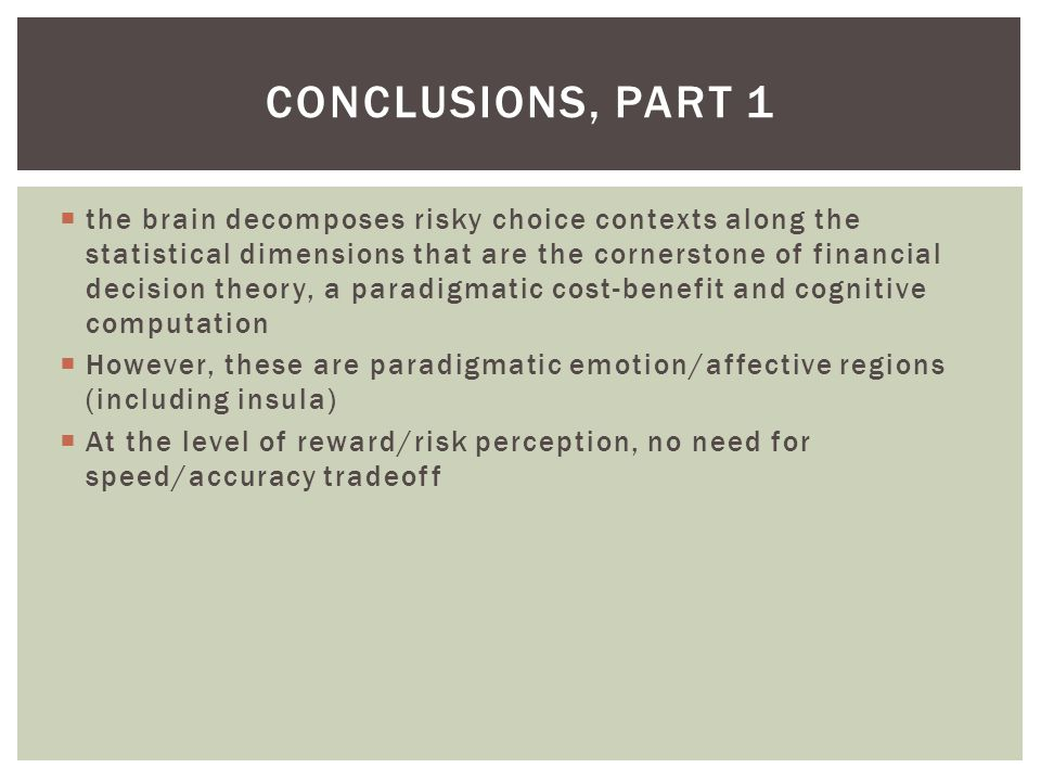 CONCLUSIONS, PART 1  the brain decomposes risky choice contexts along the statistical dimensions that are the cornerstone of financial decision theory, a paradigmatic cost-benefit and cognitive computation  However, these are paradigmatic emotion/affective regions (including insula)  At the level of reward/risk perception, no need for speed/accuracy tradeoff