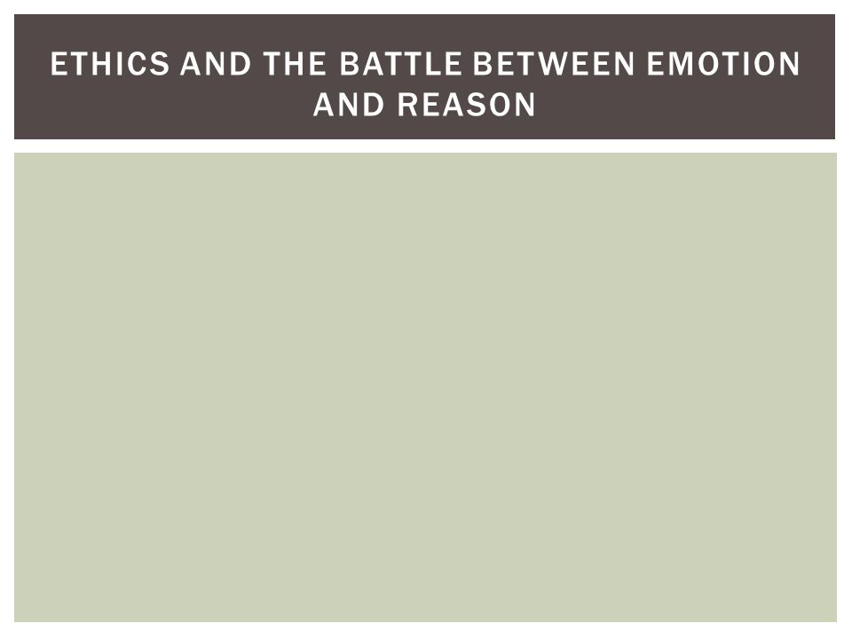 ETHICS AND THE BATTLE BETWEEN EMOTION AND REASON