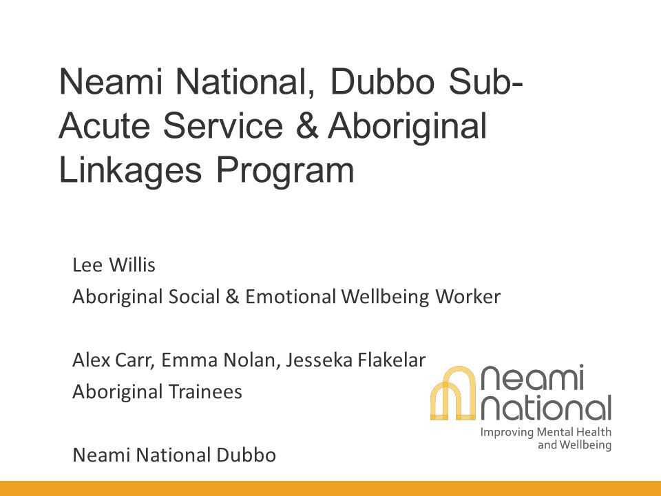 Neami National, Dubbo Sub- Acute Service & Aboriginal Linkages Program Lee Willis Aboriginal Social & Emotional Wellbeing Worker Alex Carr, Emma Nolan, Jesseka Flakelar Aboriginal Trainees Neami National Dubbo