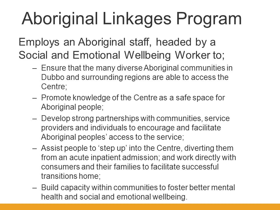 Aboriginal Linkages Program Employs an Aboriginal staff, headed by a Social and Emotional Wellbeing Worker to; –Ensure that the many diverse Aboriginal communities in Dubbo and surrounding regions are able to access the Centre; –Promote knowledge of the Centre as a safe space for Aboriginal people; –Develop strong partnerships with communities, service providers and individuals to encourage and facilitate Aboriginal peoples' access to the service; –Assist people to 'step up' into the Centre, diverting them from an acute inpatient admission; and work directly with consumers and their families to facilitate successful transitions home; –Build capacity within communities to foster better mental health and social and emotional wellbeing.