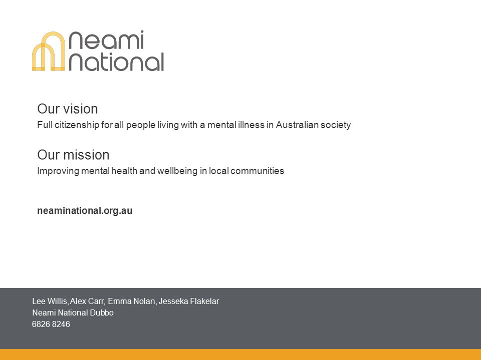 Presenter name goes here (size 12) Job title goes here (size 12) Phone contact goes here (size 12) Email contact goes here (size 12) Our vision Full citizenship for all people living with a mental illness in Australian society Our mission Improving mental health and wellbeing in local communities neaminational.org.au Lee Willis, Alex Carr, Emma Nolan, Jesseka Flakelar Neami National Dubbo 6826 8246