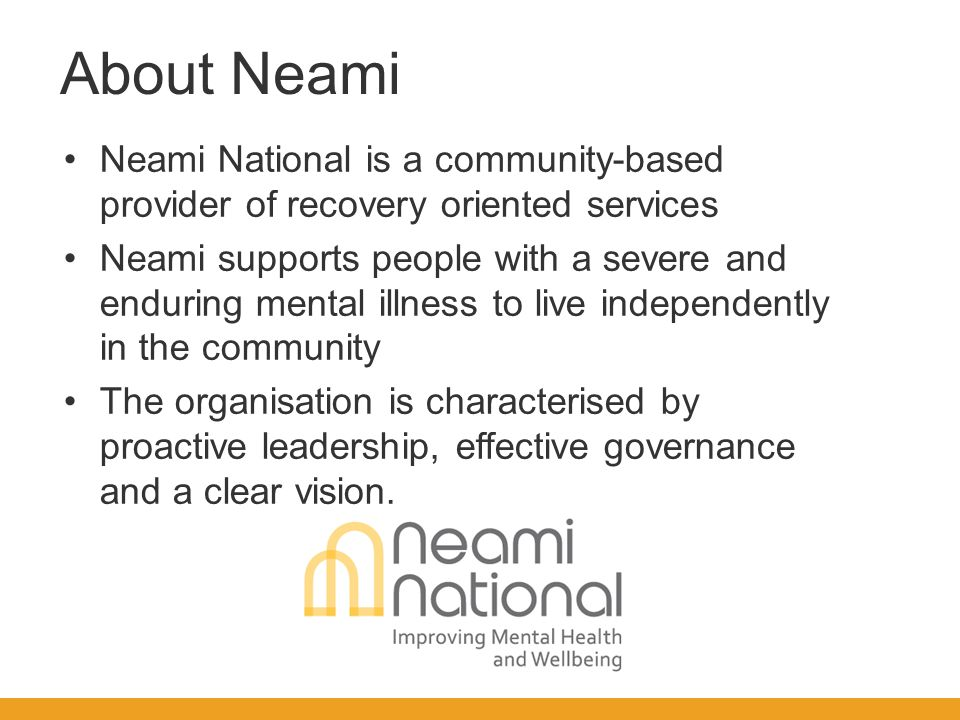 Neami National is a community-based provider of recovery oriented services Neami supports people with a severe and enduring mental illness to live independently in the community The organisation is characterised by proactive leadership, effective governance and a clear vision.