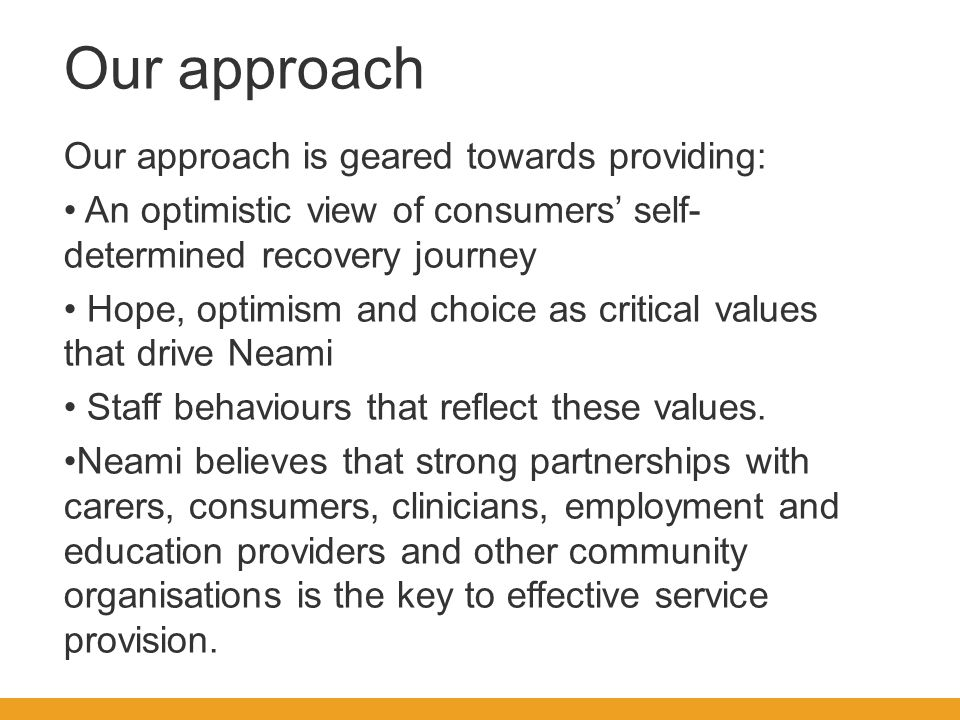 Our approach Our approach is geared towards providing: An optimistic view of consumers' self- determined recovery journey Hope, optimism and choice as critical values that drive Neami Staff behaviours that reflect these values.