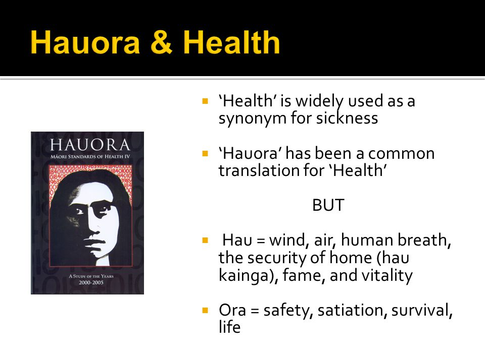  'Health' is widely used as a synonym for sickness  'Hauora' has been a common translation for 'Health' BUT  Hau = wind, air, human breath, the security of home (hau kainga), fame, and vitality  Ora = safety, satiation, survival, life