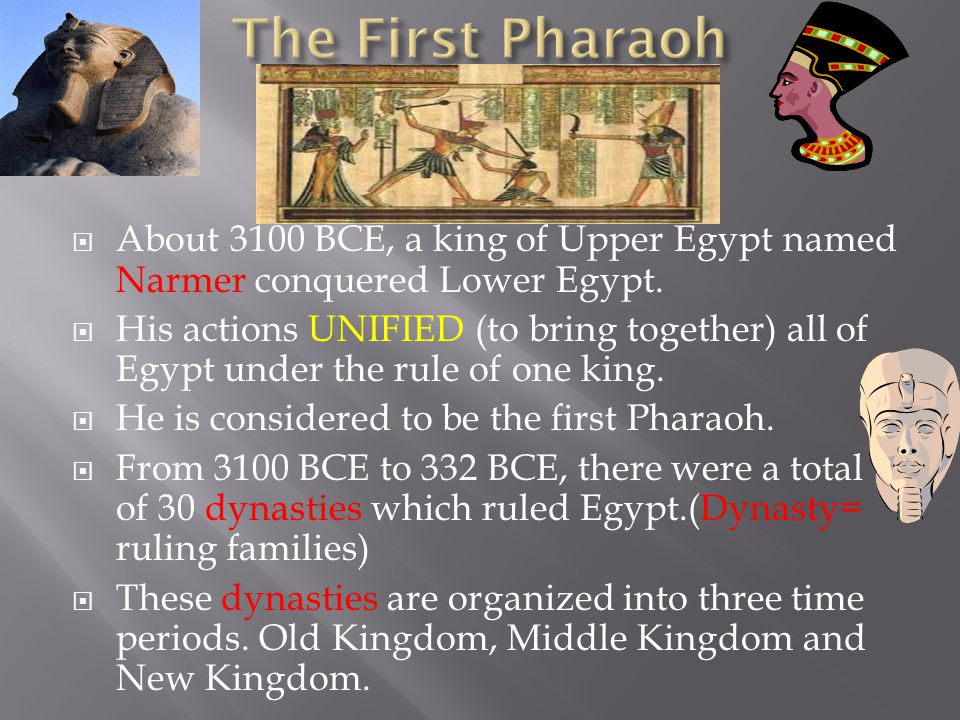  About 3100 BCE, a king of Upper Egypt named Narmer conquered Lower Egypt.  His actions UNIFIED (to bring together) all of Egypt under the rule of o