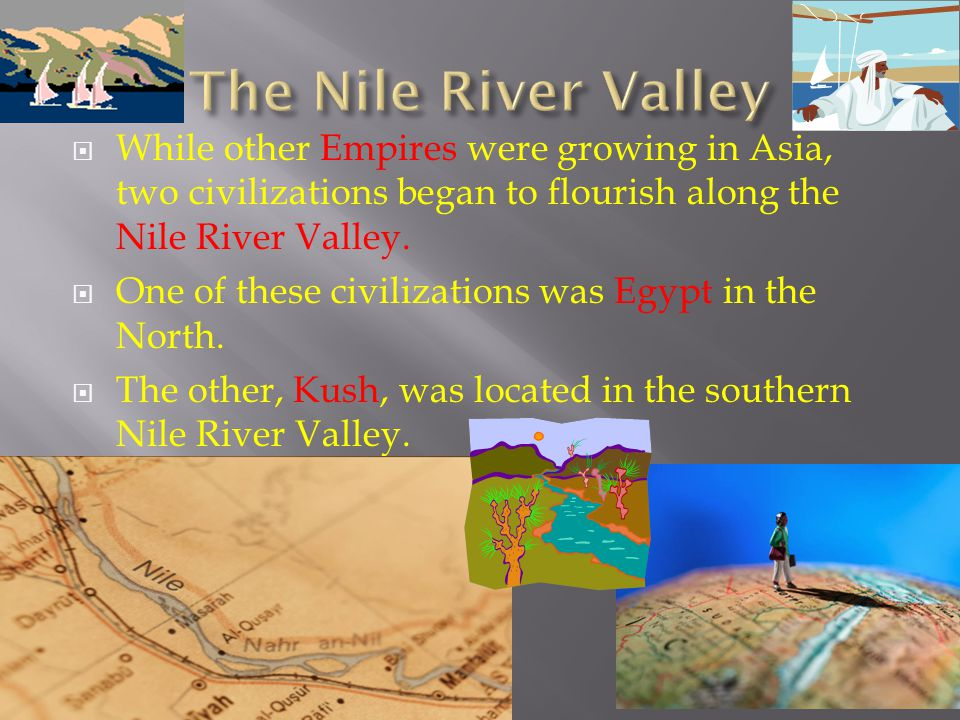  While other Empires were growing in Asia, two civilizations began to flourish along the Nile River Valley.  One of these civilizations was Egypt in