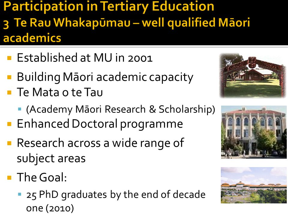  Established at MU in 2001  Building Māori academic capacity  Te Mata o te Tau  (Academy Māori Research & Scholarship)  Enhanced Doctoral programme  Research across a wide range of subject areas  The Goal:  25 PhD graduates by the end of decade one (2010)