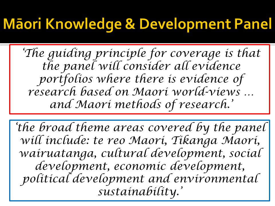 'The guiding principle for coverage is that the panel will consider all evidence portfolios where there is evidence of research based on Maori world-views … and Maori methods of research.' 'the broad theme areas covered by the panel will include: te reo Maori, Tikanga Maori, wairuatanga, cultural development, social development, economic development, political development and environmental sustainability.'