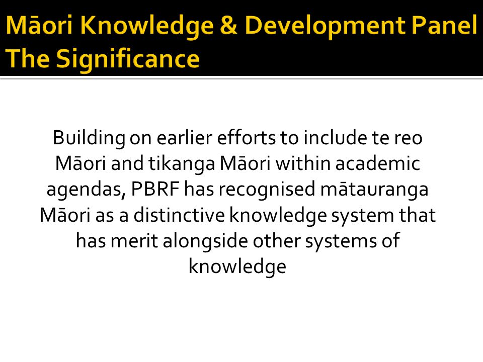 Building on earlier efforts to include te reo Māori and tikanga Māori within academic agendas, PBRF has recognised mātauranga Māori as a distinctive knowledge system that has merit alongside other systems of knowledge