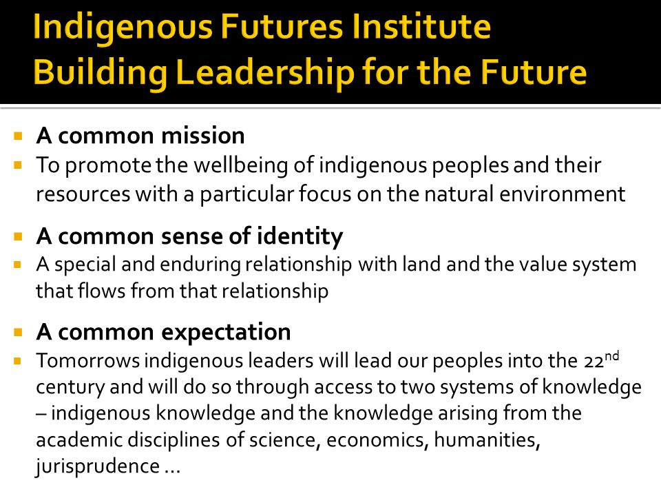  A common mission  To promote the wellbeing of indigenous peoples and their resources with a particular focus on the natural environment  A common sense of identity  A special and enduring relationship with land and the value system that flows from that relationship  A common expectation  Tomorrows indigenous leaders will lead our peoples into the 22 nd century and will do so through access to two systems of knowledge – indigenous knowledge and the knowledge arising from the academic disciplines of science, economics, humanities, jurisprudence …