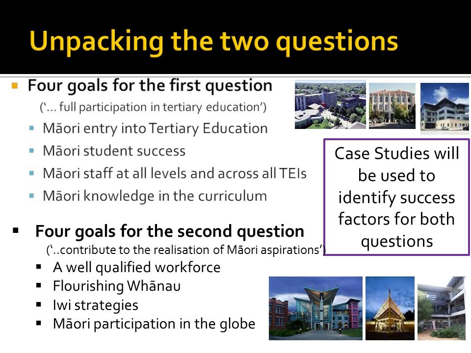 Case Studies will be used to identify success factors for both questions  Four goals for the second question ('..contribute to the realisation of Māori aspirations')  A well qualified workforce  Flourishing Whānau  Iwi strategies  Māori participation in the globe
