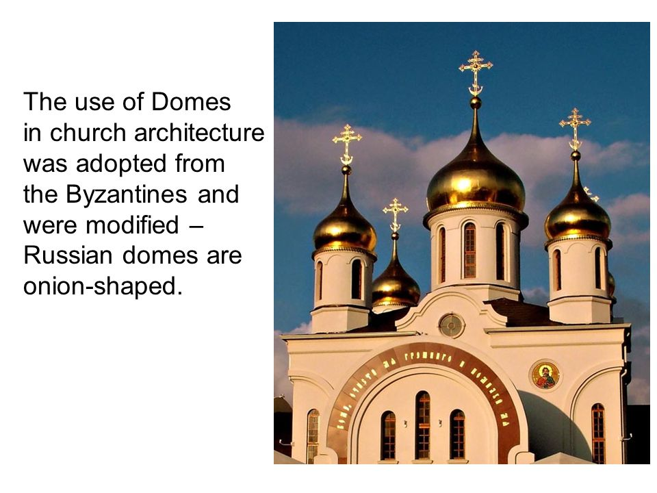 The use of Domes in church architecture was adopted from the Byzantines and were modified – Russian domes are onion-shaped.